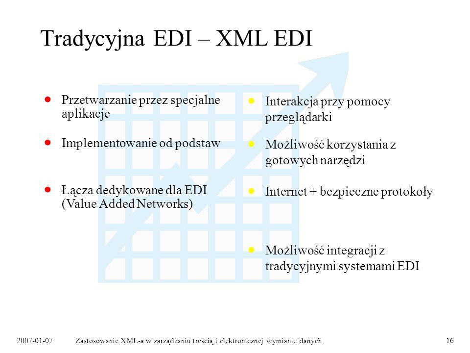 2007-01-07Zastosowanie XML-a w zarządzaniu treścią i elektronicznej wymianie danych16 Tradycyjna EDI – XML EDI Łącza dedykowane dla EDI (Value Added Networks) Możliwość korzystania z gotowych narzędzi Implementowanie od podstaw Internet + bezpieczne protokoły Przetwarzanie przez specjalne aplikacje Interakcja przy pomocy przeglądarki Możliwość integracji z tradycyjnymi systemami EDI