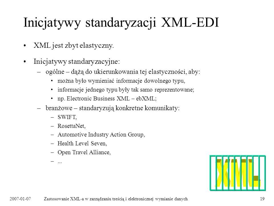 2007-01-07Zastosowanie XML-a w zarządzaniu treścią i elektronicznej wymianie danych19 Inicjatywy standaryzacji XML-EDI Inicjatywy standaryzacyjne: –ogólne – dążą do ukierunkowania tej elastyczności, aby: można było wymieniać informacje dowolnego typu, informacje jednego typu były tak samo reprezentowane; np.