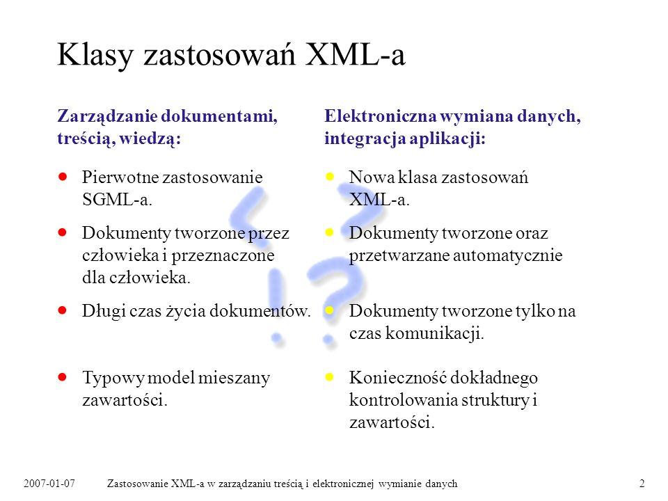 2007-01-07Zastosowanie XML-a w zarządzaniu treścią i elektronicznej wymianie danych2 Klasy zastosowań XML-a Zarządzanie dokumentami, treścią, wiedzą: Dokumenty tworzone przez człowieka i przeznaczone dla człowieka.
