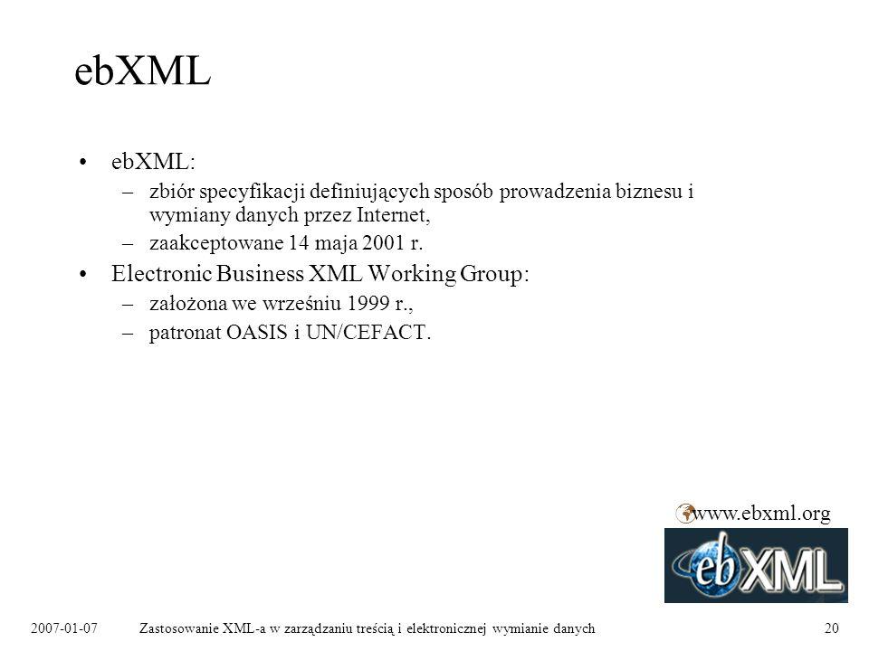 2007-01-07Zastosowanie XML-a w zarządzaniu treścią i elektronicznej wymianie danych20 ebXML ebXML: –zbiór specyfikacji definiujących sposób prowadzenia biznesu i wymiany danych przez Internet, –zaakceptowane 14 maja 2001 r.
