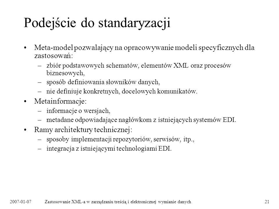 2007-01-07Zastosowanie XML-a w zarządzaniu treścią i elektronicznej wymianie danych21 Podejście do standaryzacji Meta-model pozwalający na opracowywanie modeli specyficznych dla zastosowań: –zbiór podstawowych schematów, elementów XML oraz procesów biznesowych, –sposób definiowania słowników danych, –nie definiuje konkretnych, docelowych komunikatów.