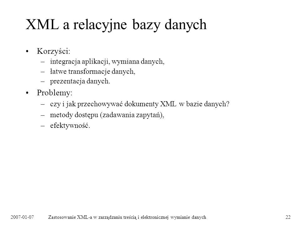 2007-01-07Zastosowanie XML-a w zarządzaniu treścią i elektronicznej wymianie danych22 XML a relacyjne bazy danych Korzyści: –integracja aplikacji, wym