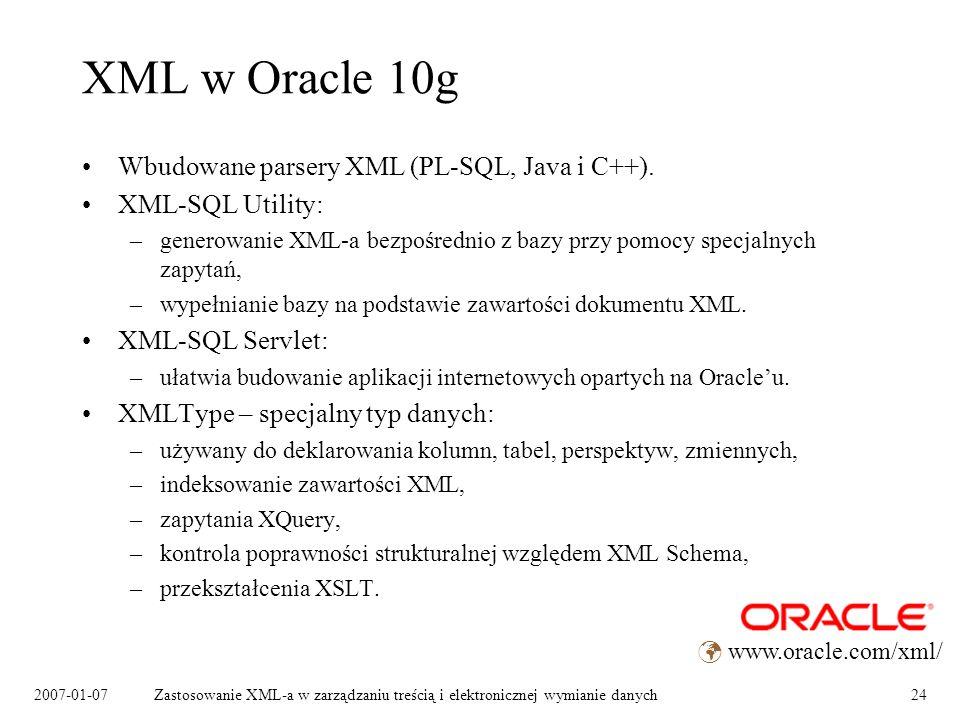 2007-01-07Zastosowanie XML-a w zarządzaniu treścią i elektronicznej wymianie danych24 XML w Oracle 10g Wbudowane parsery XML (PL-SQL, Java i C++).