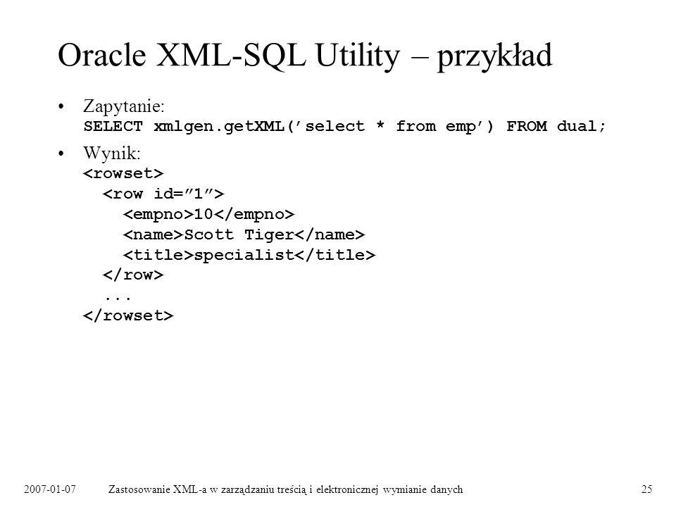 2007-01-07Zastosowanie XML-a w zarządzaniu treścią i elektronicznej wymianie danych25 Oracle XML-SQL Utility – przykład Zapytanie: SELECT xmlgen.getXML(select * from emp) FROM dual; Wynik: 10 Scott Tiger specialist...