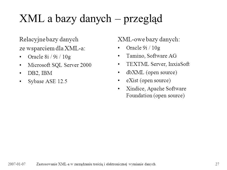 2007-01-07Zastosowanie XML-a w zarządzaniu treścią i elektronicznej wymianie danych27 XML a bazy danych – przegląd Relacyjne bazy danych ze wsparciem dla XML-a: Oracle 8i / 9i / 10g Microsoft SQL Server 2000 DB2, IBM Sybase ASE 12.5 XML-owe bazy danych: Oracle 9i / 10g Tamino, Software AG TEXTML Server, InxiaSoft dbXML (open source) eXist (open source) Xindice, Apache Software Foundation (open source)