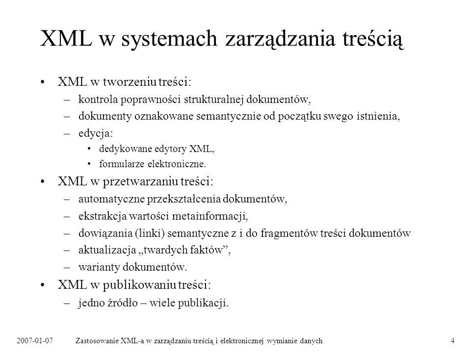 2007-01-07Zastosowanie XML-a w zarządzaniu treścią i elektronicznej wymianie danych4 XML w systemach zarządzania treścią XML w tworzeniu treści: –kontrola poprawności strukturalnej dokumentów, –dokumenty oznakowane semantycznie od początku swego istnienia, –edycja: dedykowane edytory XML, formularze elektroniczne.