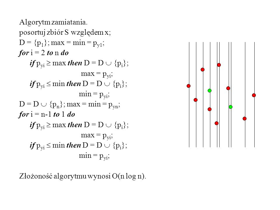 Algorytm zamiatania. posortuj zbiór S względem x; D = {p 1 }; max = min = p y1 ; for i = 2 to n do if p yi max then D = D {p i }; max = p yi ; if p yi