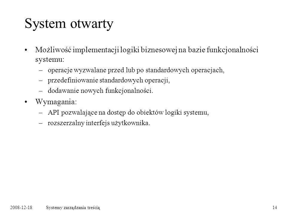 2008-12-18Systemy zarządzania treścią14 System otwarty Możliwość implementacji logiki biznesowej na bazie funkcjonalności systemu: –operacje wyzwalane przed lub po standardowych operacjach, –przedefiniowanie standardowych operacji, –dodawanie nowych funkcjonalności.
