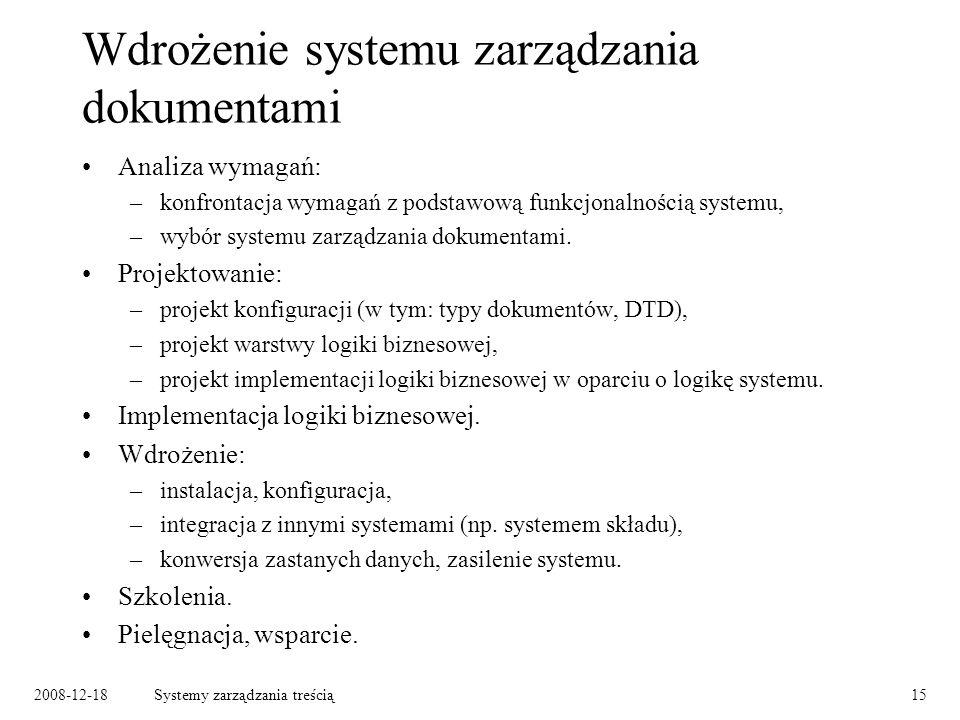 2008-12-18Systemy zarządzania treścią15 Wdrożenie systemu zarządzania dokumentami Analiza wymagań: –konfrontacja wymagań z podstawową funkcjonalnością systemu, –wybór systemu zarządzania dokumentami.