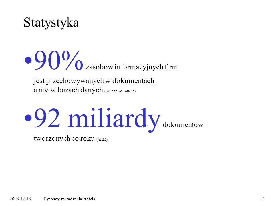 2008-12-18Systemy zarządzania treścią2 Statystyka 90% zasobów informacyjnych firm jest przechowywanych w dokumentach a nie w bazach danych (Delloite & Touche) 92 miliardy dokumentów tworzonych co roku (AIIM)