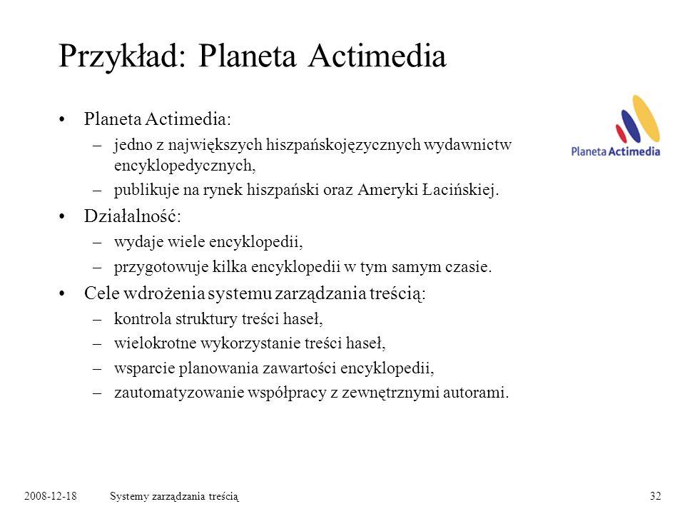 2008-12-18Systemy zarządzania treścią32 Przykład: Planeta Actimedia Planeta Actimedia: –jedno z największych hiszpańskojęzycznych wydawnictw encyklopedycznych, –publikuje na rynek hiszpański oraz Ameryki Łacińskiej.