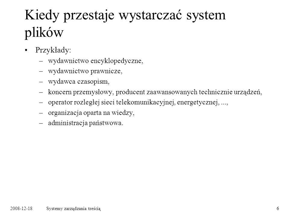 2008-12-18Systemy zarządzania treścią17 Dwa podejścia do zarządzania dokumentami Podejście treścio-centryczne – zarządzanie treścią: –wszystkie zasoby dostępne dla (uprawnionych) użytkowników, –użytkownik decyduje, z których zasobów w danej chwili korzysta, –typowy sposób dostępu: przeglądanie katalogów, wyszukiwanie.