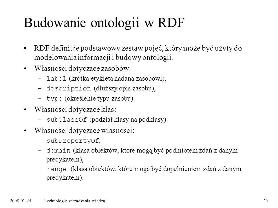 2008-01-24Technologie zarządzania wiedzą17 Budowanie ontologii w RDF RDF definiuje podstawowy zestaw pojęć, który może być użyty do modelowania inform