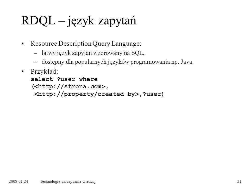 2008-01-24Technologie zarządzania wiedzą21 RDQL – język zapytań Resource Description Query Language: –łatwy język zapytań wzorowany na SQL, –dostępny
