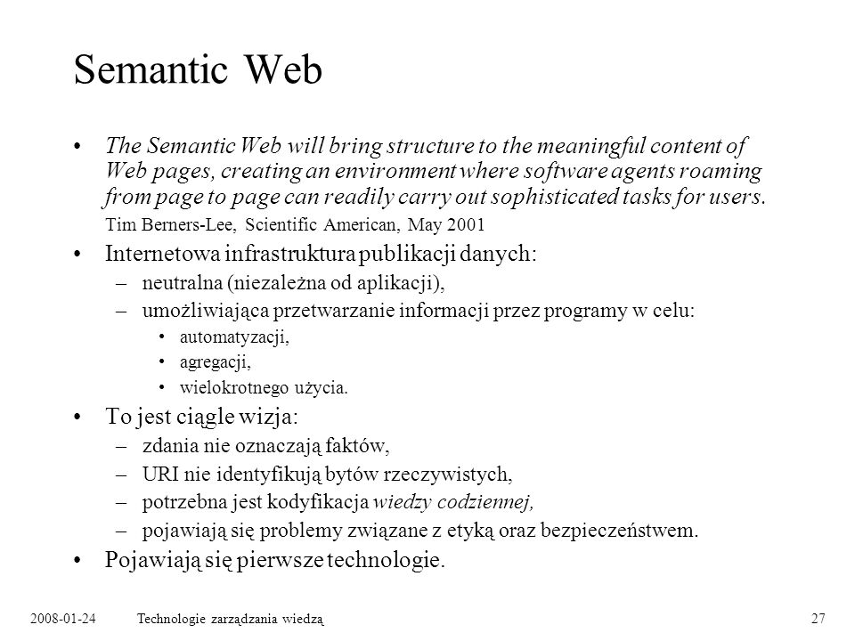 2008-01-24Technologie zarządzania wiedzą27 Semantic Web The Semantic Web will bring structure to the meaningful content of Web pages, creating an envi
