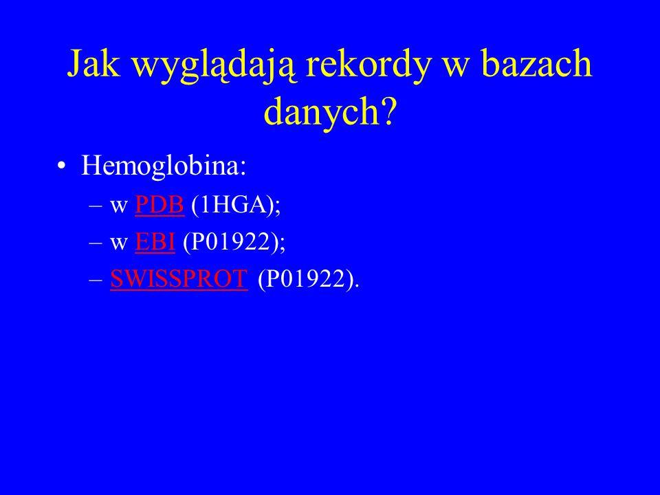 Jak wyglądają rekordy w bazach danych? Hemoglobina: –w PDB (1HGA);PDB –w EBI (P01922);EBI –SWISSPROT (P01922).SWISSPROT