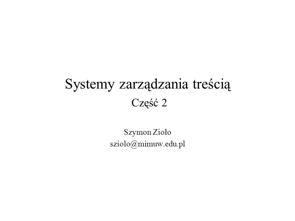 Systemy zarządzania treścią Część 2 Szymon Zioło sziolo@mimuw.edu.pl