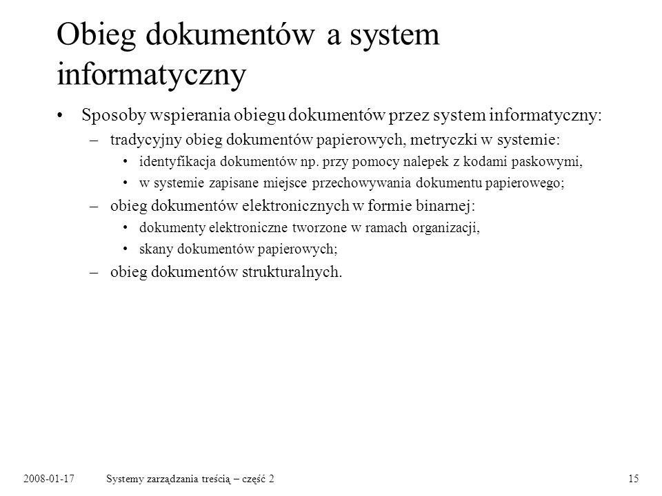 2008-01-17Systemy zarządzania treścią – część 215 Obieg dokumentów a system informatyczny Sposoby wspierania obiegu dokumentów przez system informatyczny: –tradycyjny obieg dokumentów papierowych, metryczki w systemie: identyfikacja dokumentów np.