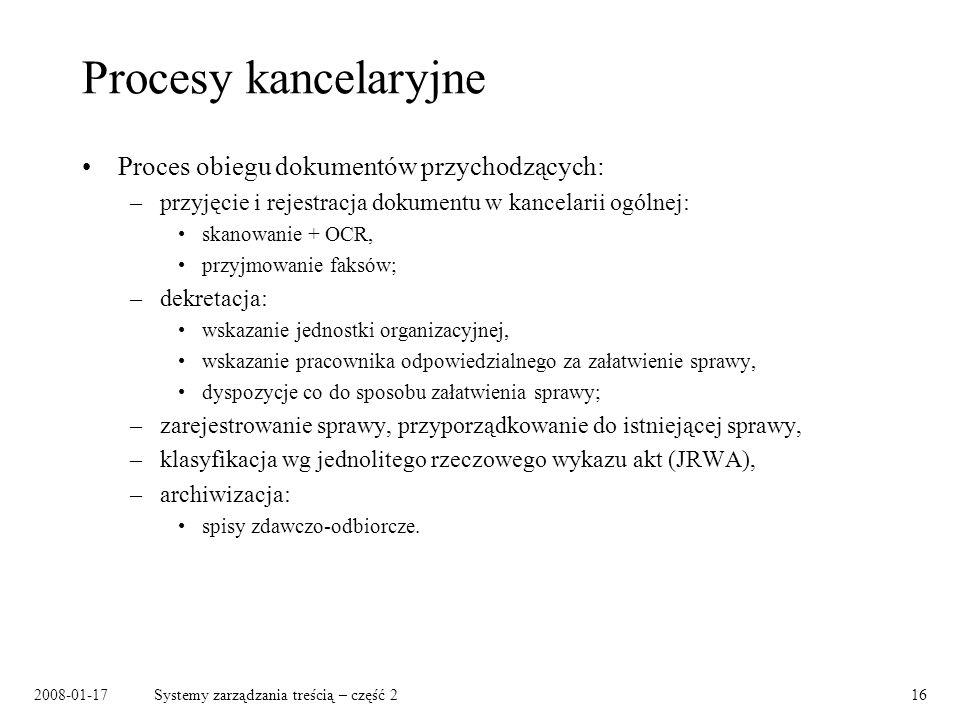 2008-01-17Systemy zarządzania treścią – część 216 Procesy kancelaryjne Proces obiegu dokumentów przychodzących: –przyjęcie i rejestracja dokumentu w kancelarii ogólnej: skanowanie + OCR, przyjmowanie faksów; –dekretacja: wskazanie jednostki organizacyjnej, wskazanie pracownika odpowiedzialnego za załatwienie sprawy, dyspozycje co do sposobu załatwienia sprawy; –zarejestrowanie sprawy, przyporządkowanie do istniejącej sprawy, –klasyfikacja wg jednolitego rzeczowego wykazu akt (JRWA), –archiwizacja: spisy zdawczo-odbiorcze.