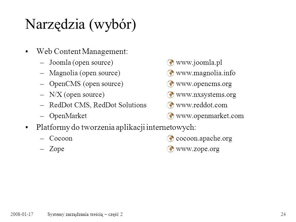2008-01-17Systemy zarządzania treścią – część 224 Narzędzia (wybór) Web Content Management: –Joomla (open source) www.joomla.pl –Magnolia (open source) www.magnolia.info –OpenCMS (open source) www.opencms.org –N/X (open source) www.nxsystems.org –RedDot CMS, RedDot Solutions www.reddot.com –OpenMarket www.openmarket.com Platformy do tworzenia aplikacji internetowych: –Cocoon cocoon.apache.org –Zope www.zope.org