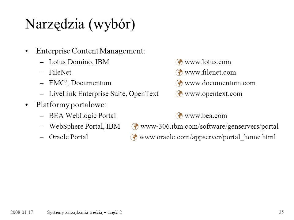 2008-01-17Systemy zarządzania treścią – część 225 Narzędzia (wybór) Enterprise Content Management: –Lotus Domino, IBM www.lotus.com –FileNet www.filenet.com –EMC 2, Documentum www.documentum.com –LiveLink Enterprise Suite, OpenText www.opentext.com Platformy portalowe: –BEA WebLogic Portal www.bea.com –WebSphere Portal, IBM www-306.ibm.com/software/genservers/portal –Oracle Portal www.oracle.com/appserver/portal_home.html