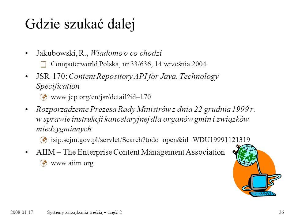 2008-01-17Systemy zarządzania treścią – część 226 Gdzie szukać dalej Jakubowski, R., Wiadomo o co chodzi Computerworld Polska, nr 33/636, 14 września 2004 JSR-170: Content Repository API for Java.