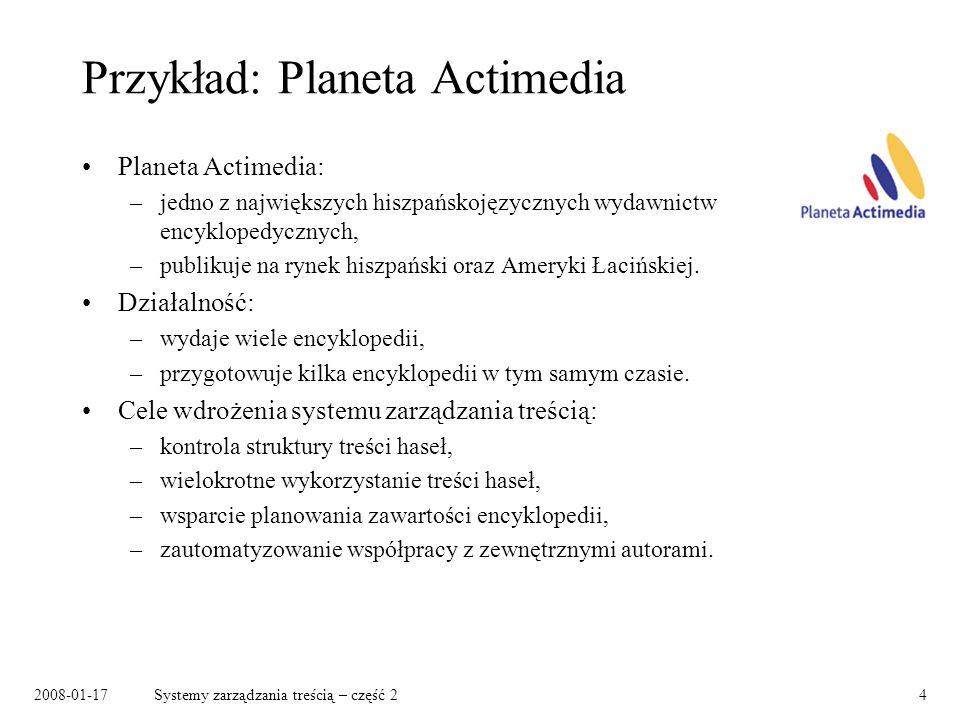 2008-01-17Systemy zarządzania treścią – część 24 Przykład: Planeta Actimedia Planeta Actimedia: –jedno z największych hiszpańskojęzycznych wydawnictw encyklopedycznych, –publikuje na rynek hiszpański oraz Ameryki Łacińskiej.