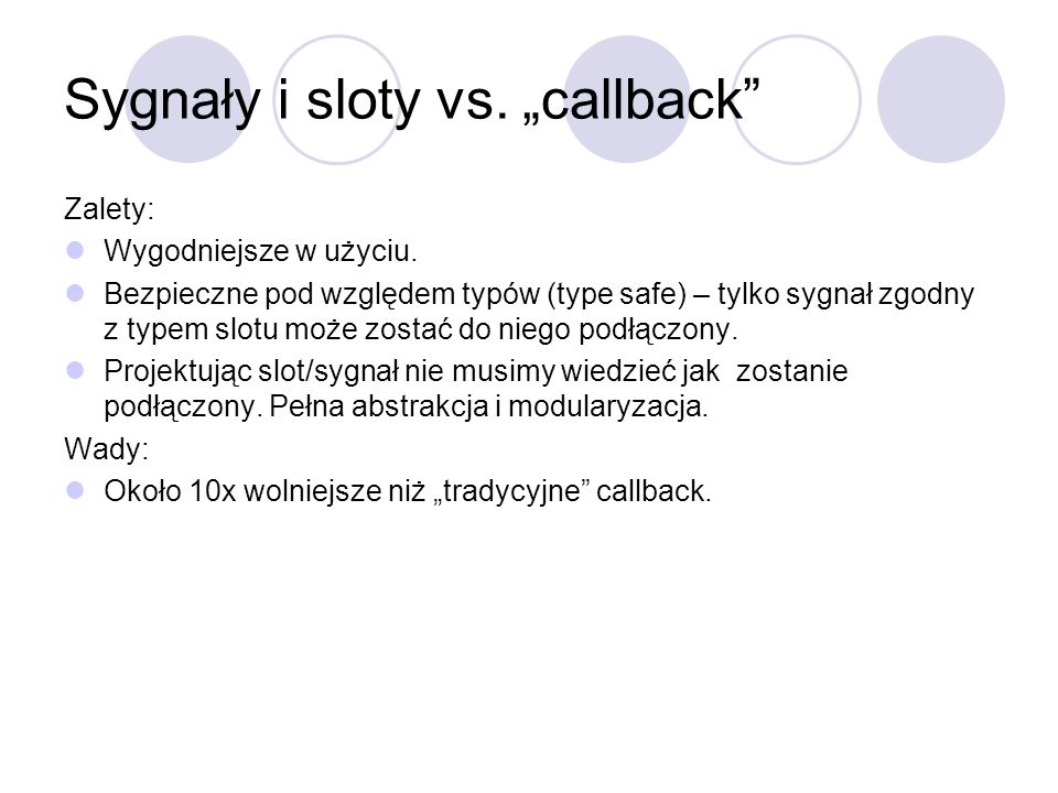 Sygnały i sloty vs. callback Zalety: Wygodniejsze w użyciu. Bezpieczne pod względem typów (type safe) – tylko sygnał zgodny z typem slotu może zostać