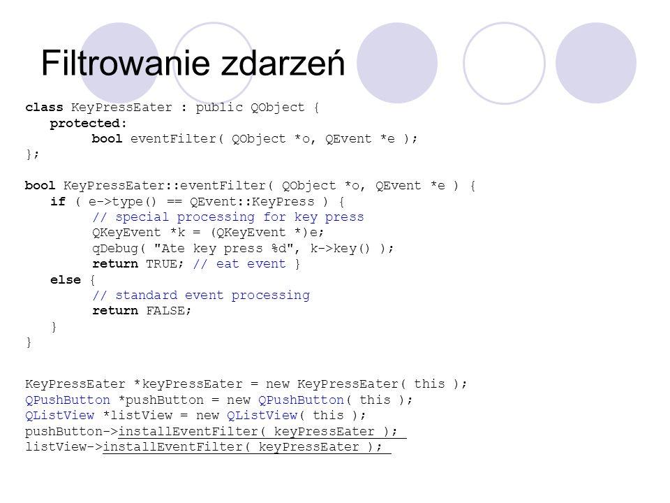 Filtrowanie zdarzeń class KeyPressEater : public QObject { protected: bool eventFilter( QObject *o, QEvent *e ); }; bool KeyPressEater::eventFilter( Q