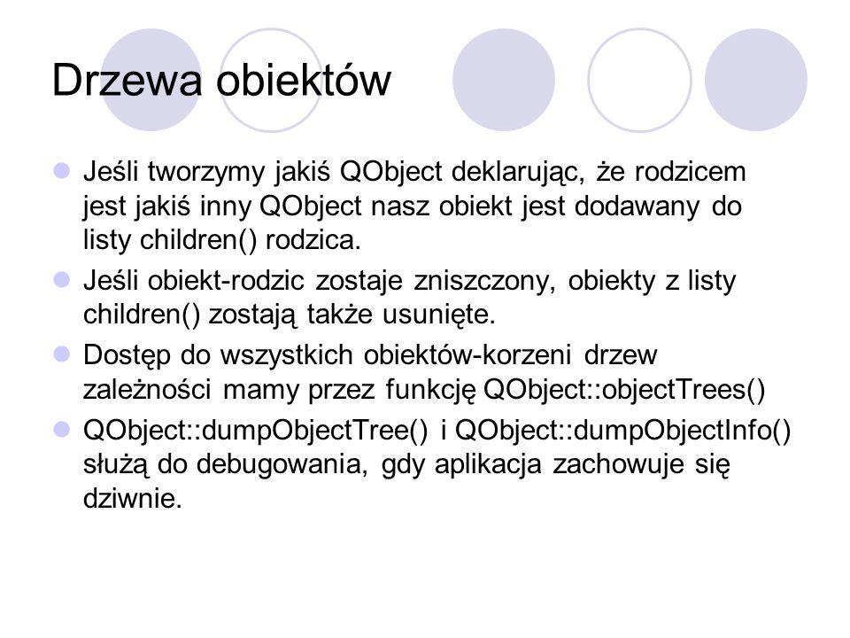 Drzewa obiektów Jeśli tworzymy jakiś QObject deklarując, że rodzicem jest jakiś inny QObject nasz obiekt jest dodawany do listy children() rodzica. Je