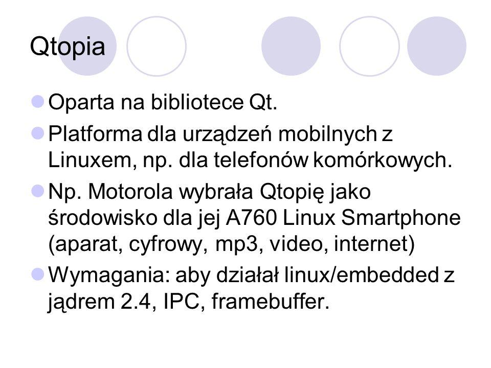 Qtopia Oparta na bibliotece Qt. Platforma dla urządzeń mobilnych z Linuxem, np. dla telefonów komórkowych. Np. Motorola wybrała Qtopię jako środowisko