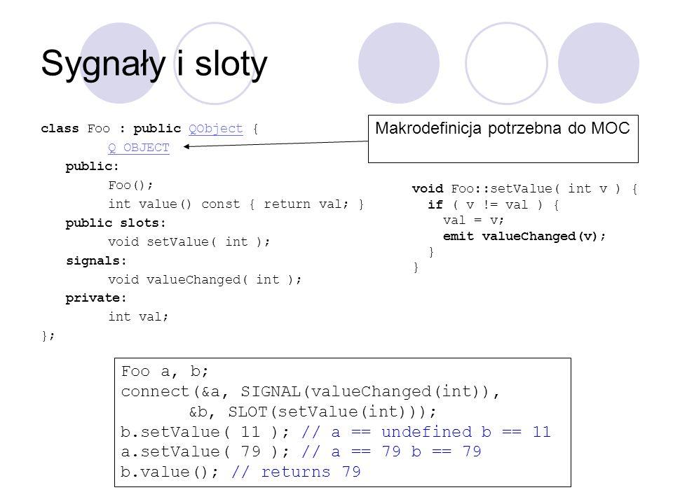 Sygnały i sloty class Foo : public QObject {QObject Q_OBJECT public: Foo(); int value() const { return val; } public slots: void setValue( int ); sign