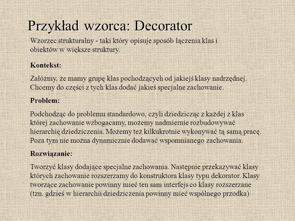 Przykład wzorca: Decorator Kontekst: Załóżmy, że mamy grupę klas pochodzących od jakiejś klasy nadrzędnej. Chcemy do części z tych klas dodać jakieś s