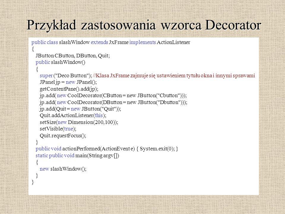 Przykład zastosowania wzorca Decorator public class slashWindow extends JxFrame implements ActionListener { JButton CButton, DButton, Quit; public sla