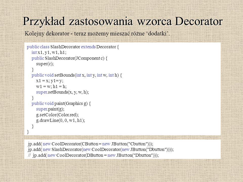 Przykład zastosowania wzorca Decorator public class SlashDecorator extends Decorator { int x1, y1, w1, h1; public SlashDecorator(JComponent c) { super