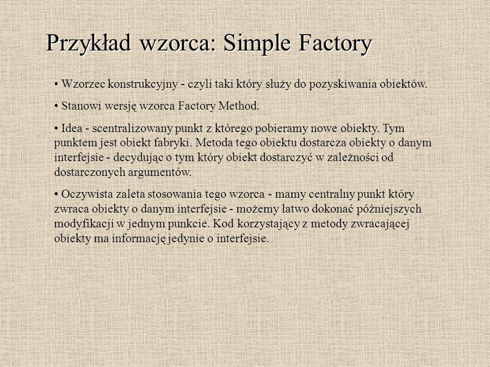 Przykład wzorca: Simple Factory Wzorzec konstrukcyjny - czyli taki który służy do pozyskiwania obiektów. Stanowi wersję wzorca Factory Method. Idea -