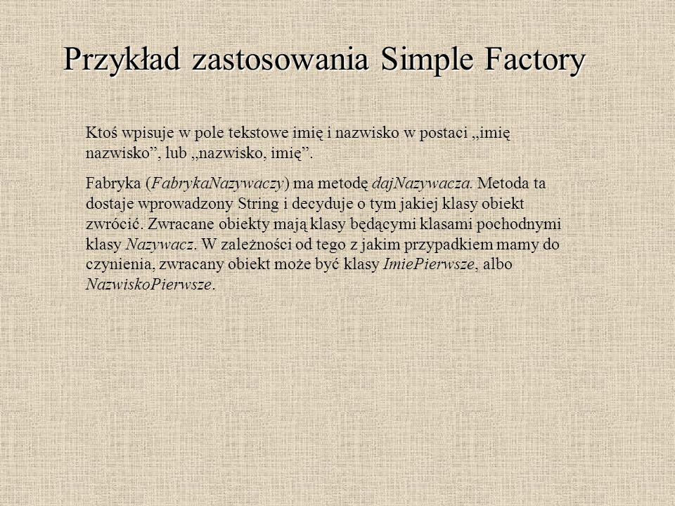 Przykład zastosowania Simple Factory Ktoś wpisuje w pole tekstowe imię i nazwisko w postaci imię nazwisko, lub nazwisko, imię. Fabryka (FabrykaNazywac