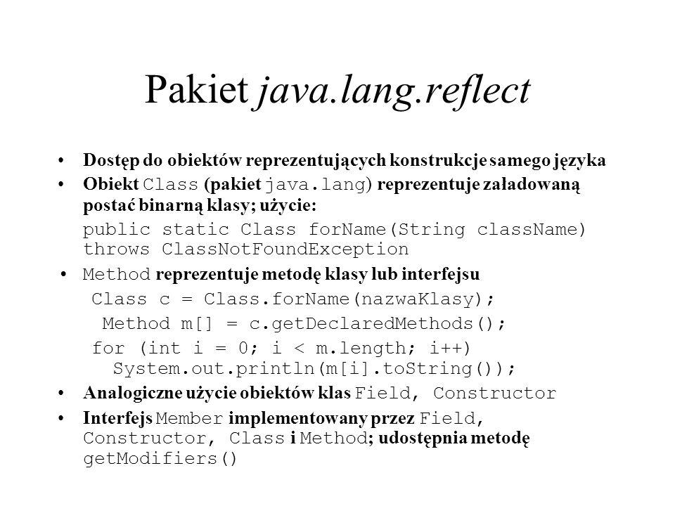 Pakiet java.lang.reflect Dostęp do obiektów reprezentujących konstrukcje samego języka Obiekt Class (pakiet java.lang ) reprezentuje załadowaną postać