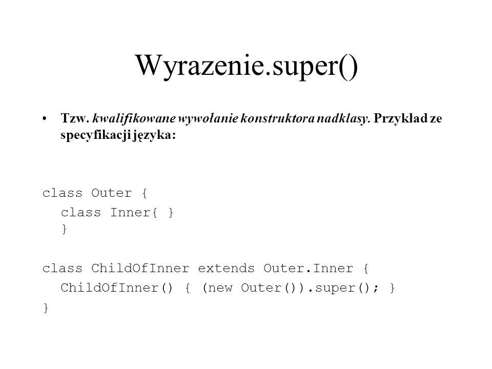 Wyrazenie.super() Tzw. kwalifikowane wywołanie konstruktora nadklasy. Przykład ze specyfikacji języka: class Outer { class Inner{ } } class ChildOfInn