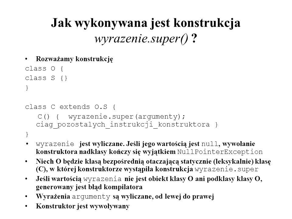 Jak wykonywana jest konstrukcja wyrazenie.super() ? Rozważamy konstrukcję class O { class S {} } class C extends O.S { C() { wyrazenie.super(argumenty