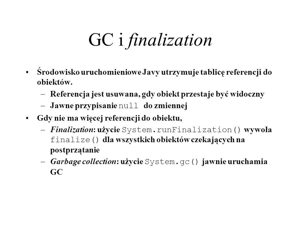 GC i finalization Środowisko uruchomieniowe Javy utrzymuje tablicę referencji do obiektów. –Referencja jest usuwana, gdy obiekt przestaje być widoczny