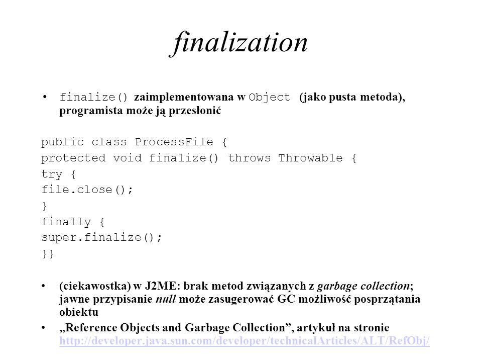 finalization finalize() zaimplementowana w Object (jako pusta metoda), programista może ją przesłonić public class ProcessFile { protected void finali