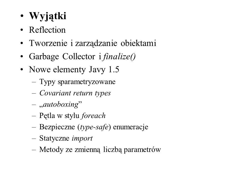 Wyjątki Reflection Tworzenie i zarządzanie obiektami Garbage Collector i finalize() Nowe elementy Javy 1.5 –Typy sparametryzowane –Covariant return ty