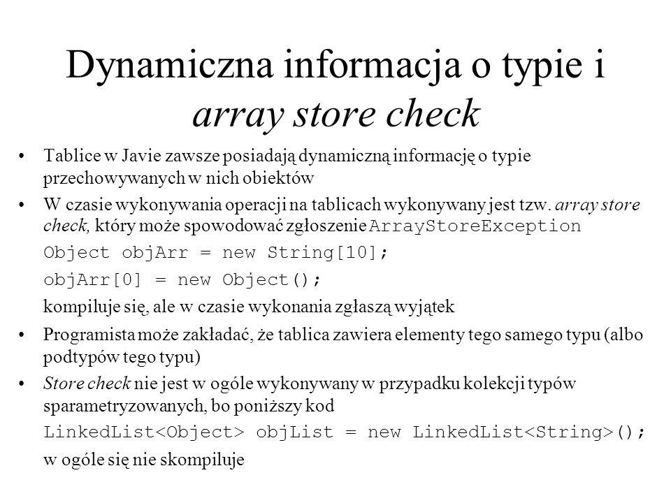 Dynamiczna informacja o typie i array store check Tablice w Javie zawsze posiadają dynamiczną informację o typie przechowywanych w nich obiektów W cza