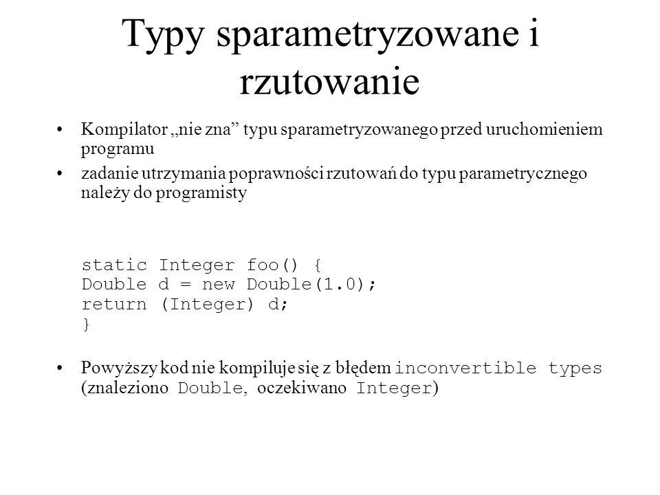 Typy sparametryzowane i rzutowanie Kompilator nie zna typu sparametryzowanego przed uruchomieniem programu zadanie utrzymania poprawności rzutowań do