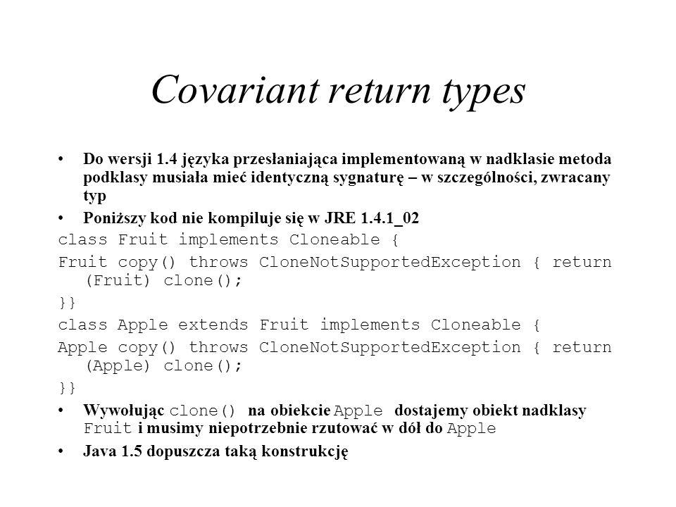 Covariant return types Do wersji 1.4 języka przesłaniająca implementowaną w nadklasie metoda podklasy musiała mieć identyczną sygnaturę – w szczególno