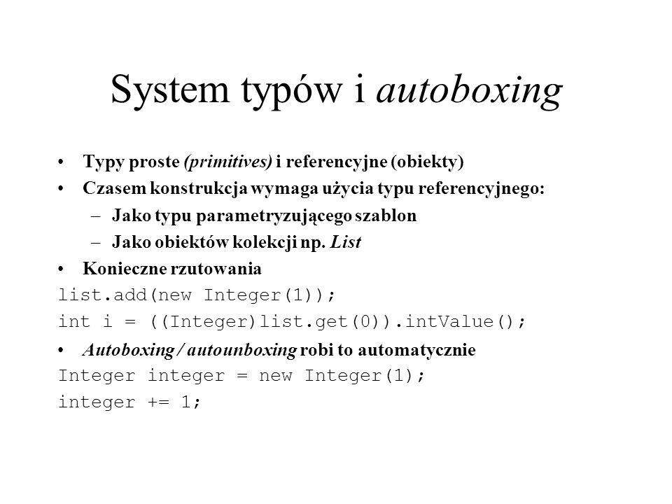 System typów i autoboxing Typy proste (primitives) i referencyjne (obiekty) Czasem konstrukcja wymaga użycia typu referencyjnego: –Jako typu parametry