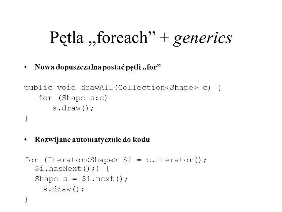 Pętla foreach + generics Nowa dopuszczalna postać pętli for public void drawAll(Collection c) { for (Shape s:c) s.draw(); } Rozwijane automatycznie do