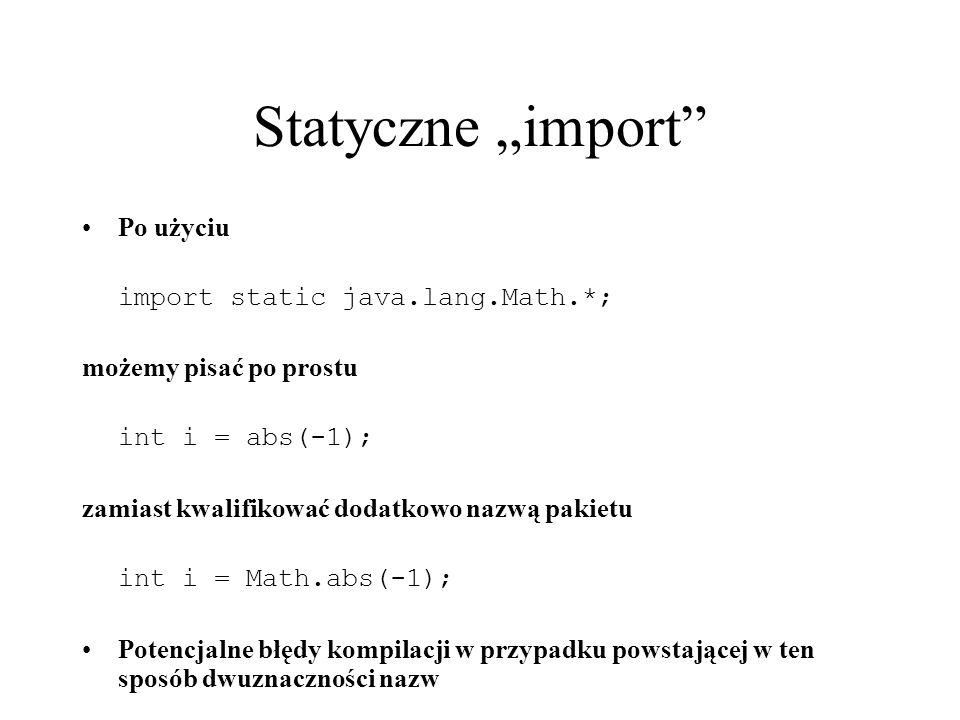 Statyczne import Po użyciu import static java.lang.Math.*; możemy pisać po prostu int i = abs(-1); zamiast kwalifikować dodatkowo nazwą pakietu int i