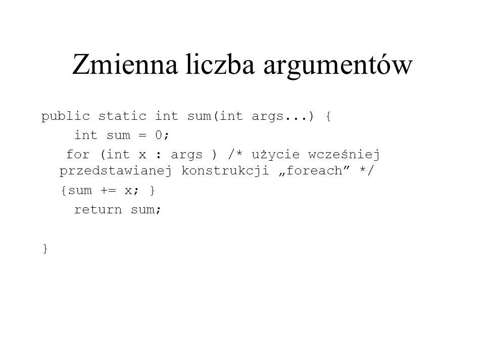 Zmienna liczba argumentów public static int sum(int args...) { int sum = 0; for (int x : args ) /* użycie wcześniej przedstawianej konstrukcji foreach